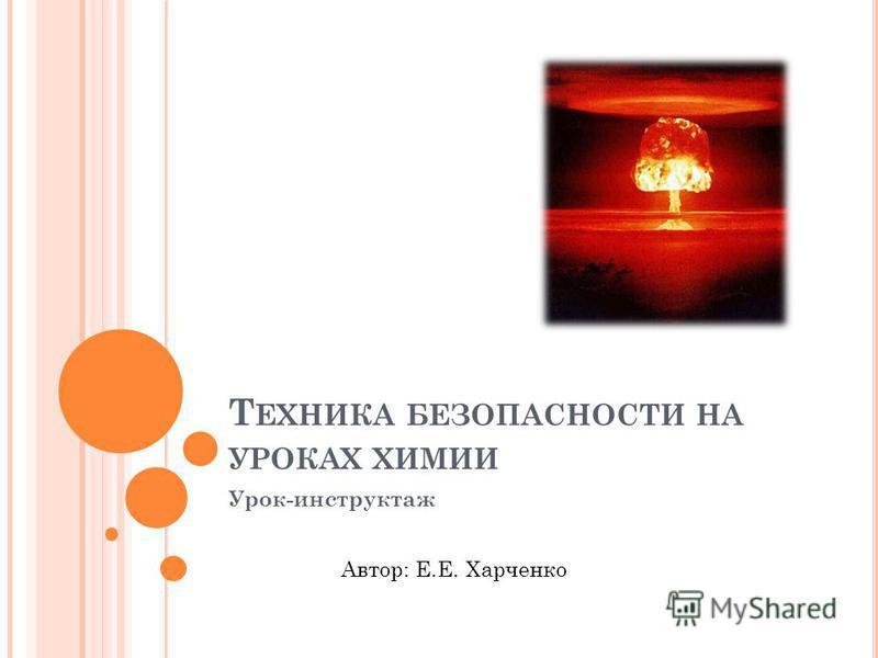 Т ЕХНИКА БЕЗОПАСНОСТИ НА УРОКАХ ХИМИИ Урок-инструктаж Автор: Е.Е. Харченко