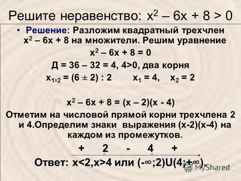 Решите неравенство: х 2 – 6 х + 8 > 0 Решение: Разложим квадратный трехчлен х 2 – 6 х + 8 на множители. Решим уравнение х 2 – 6 х + 8 = 0 Д = 36 – 32 = 4, 4>0, два корня х 1, 2 = (6 ± 2) : 2 х 1 = 4, х 2 = 2 х 2 – 6 х + 8 = (х – 2)(х - 4) Отметим на