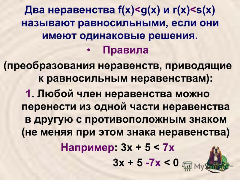Два неравенства f(х)<g(х) и r(х)<s(х) называют равносильными, если они имеют одинаковые решения. Правила (преобразования неравенств, приводящие к равносильным неравенствам): 1. Любой член неравенства можно перенести из одной части неравенства в другу