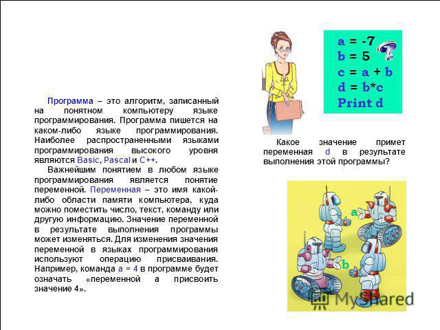 Алгоритм – это строго детерминированная последовательность действий, описывающая процесс преобразования объекта из начального состояния в конечное, записанная с помощью понятных исполнителю команд. Исполнитель – это объект который способен выполнять