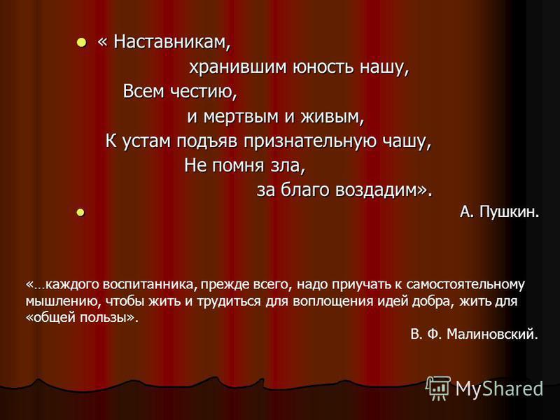 « Наставникам, « Наставникам, хранившим юность нашу, хранившим юность нашу, Всем честию, Всем честию, и мертвым и живым, и мертвым и живым, К устам подъяв признательную чашу, К устам подъяв признательную чашу, Не помня зла, Не помня зла, за благо воз