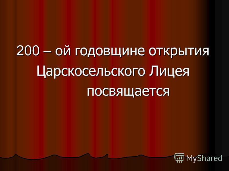 200 – ой годовщине открытия Царскосельского Лицея посвящается посвящается