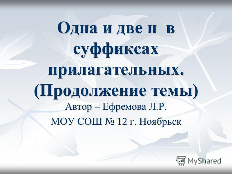 Одна и две н в суффиксах прилагательных. (Продолжение темы) Автор – Ефремова Л.Р. МОУ СОШ 12 г. Ноябрьск