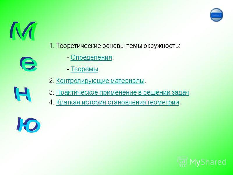 1. Теоретические основы темы окружность: - Определения; - Теоремы. 2. Контролирующие материалы. 3. Практическое применение в решении задач. 4. Краткая история становления геометрии.