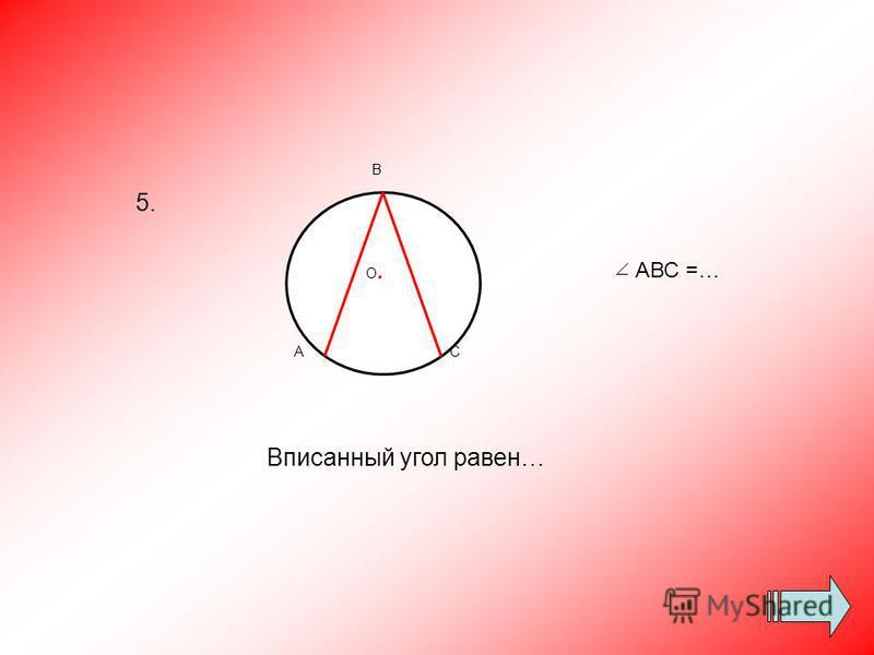Вписанный угол равен… О.О. В АС АВС =… 5.