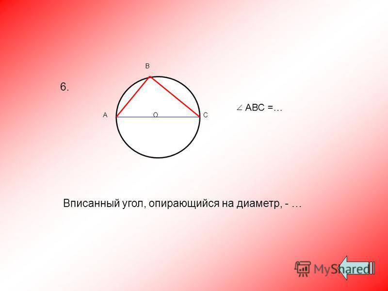 Вписанный угол, опирающийся на диаметр, - … ОА В С АВС =… 6.