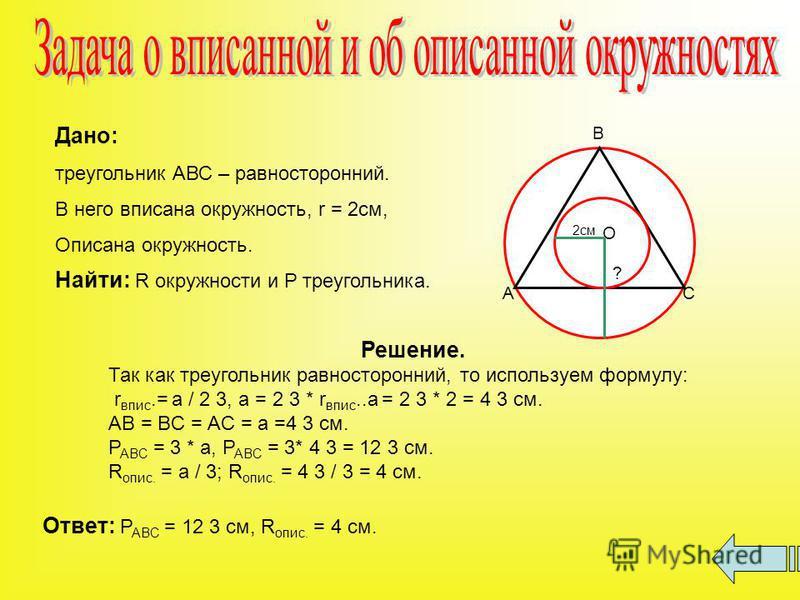 Дано: треугольник АВС – равносторонний. В него вписана окружность, r = 2 см, Описана окружность. Найти: R окружности и P треугольника. А В С О 2 см ? Решение. Так как треугольник равносторонний, то используем формулу: r впис.= a / 2 3, a = 2 3 * r вп
