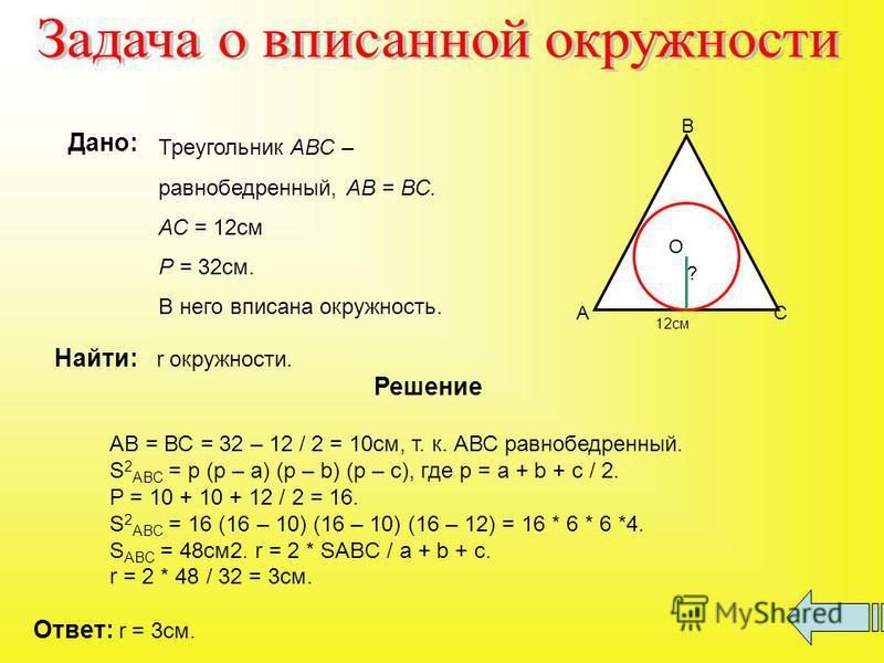 Дано: Треугольник АВС – равнобедренный, АВ = ВС. АС = 12 см Р = 32 см. В него вписана окружность. Найти: r окружности. А В С О ? 12 см Решение АВ = ВС = 32 – 12 / 2 = 10 см, т. к. АВС равнобедренный. S 2 ABC = p (p – a) (p – b) (p – c), где p = a + b
