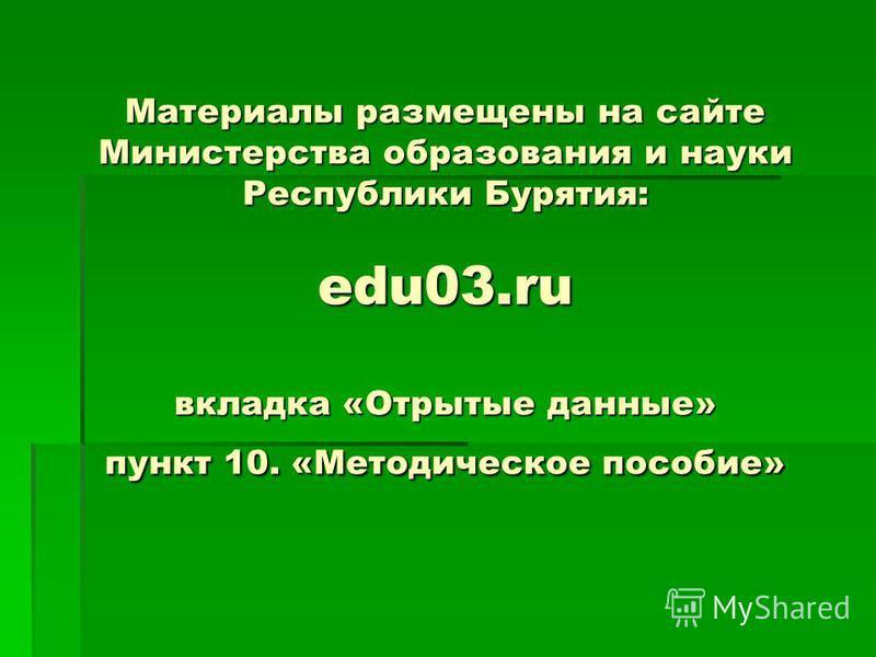 Материалы размещены на сайте Министерства образования и науки Республики Бурятия: edu03. ru вкладка «Отрытые данные» пункт 10. «Методическое пособие»