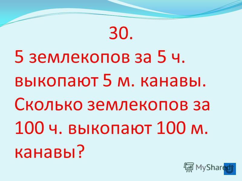 30. 5 землекопов за 5 ч. выкопают 5 м. канавы. Сколько землекопов за 100 ч. выкопают 100 м. канавы?