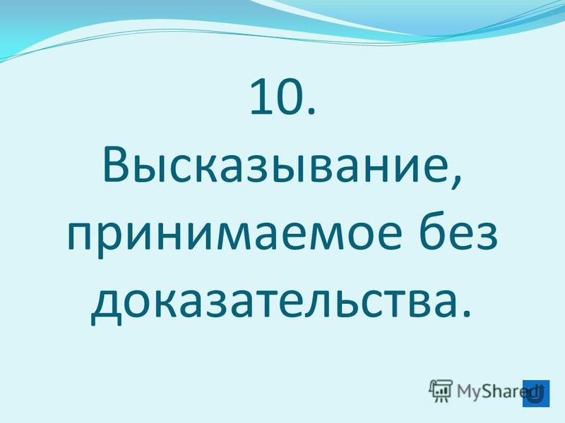 10. Высказывание, принимаемое без доказательства.