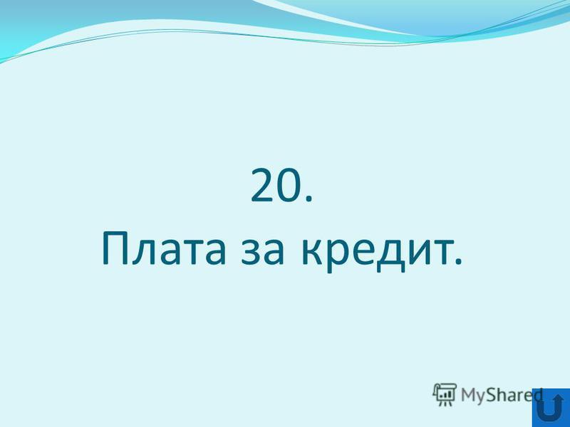 20. Плата за кредит.