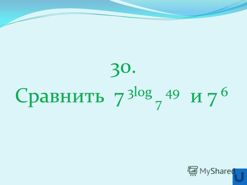 30. Сравнить 7 3log 7 49 и 7 6