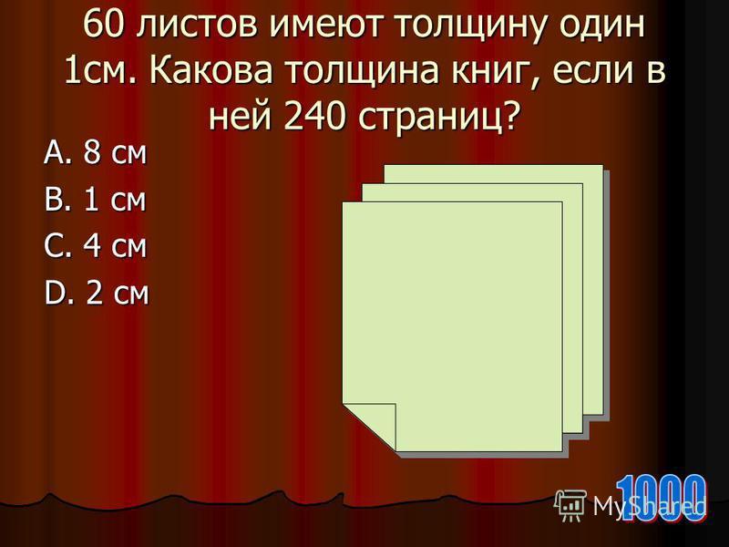 60 листов имеют толщину один 1 см. Какова толщина книг, если в ней 240 страниц? А. 8 см В. 1 см С. 4 см D. 2 см