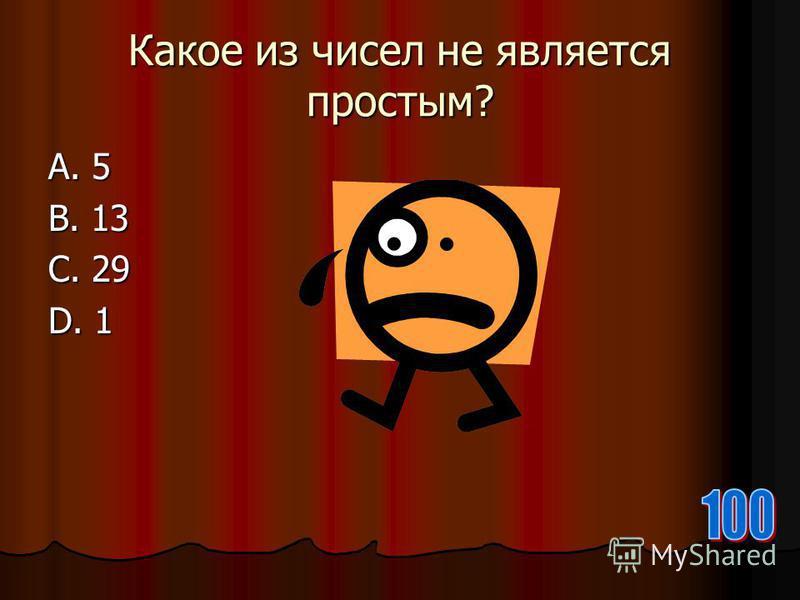 Какое из чисел не является простым? А. 5 В. 13 С. 29 D. 1