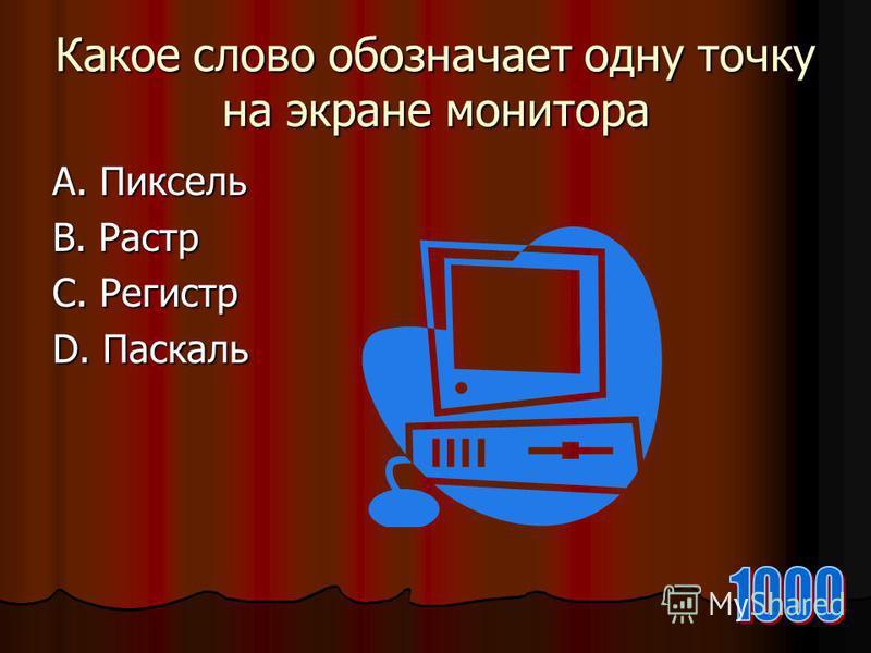 Какое слово обозначает одну точку на экране монитора А. Пиксель В. Растр С. Регистр D. Паскаль