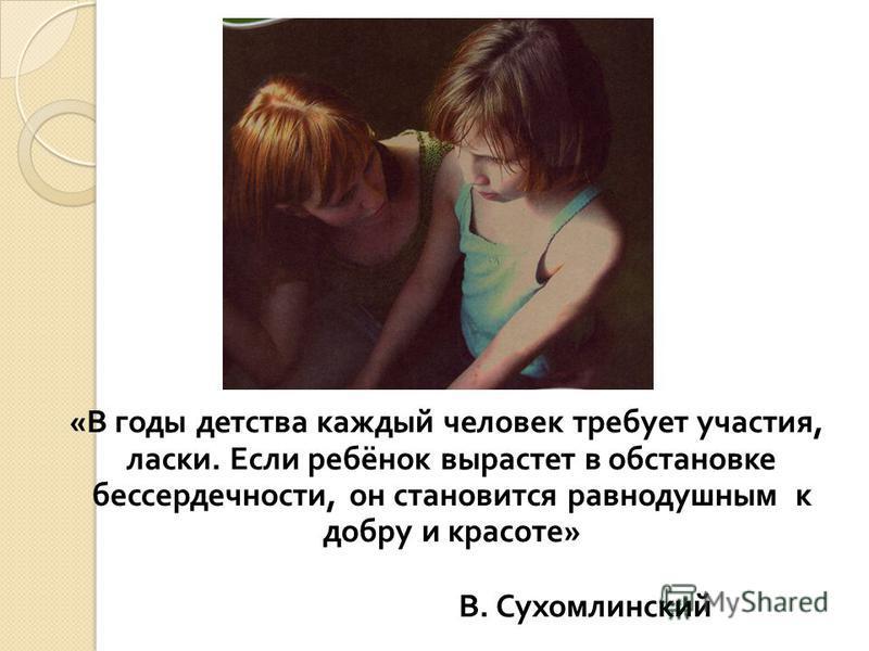 « В годы детства каждый человек требует участия, ласки. Если ребёнок вырастет в обстановке бессердечности, он становится равнодушным к добру и красоте » В. Сухомлинский