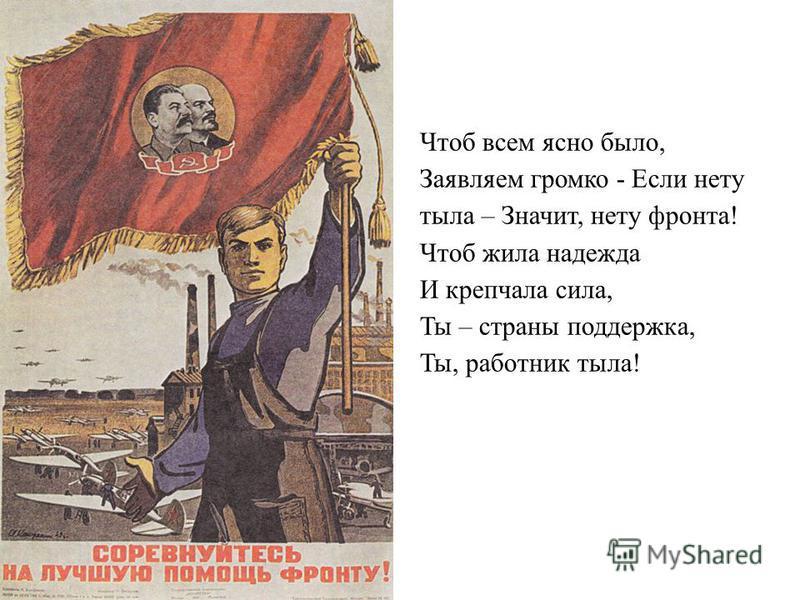 Чтоб всем ясно было, Заявляем громко - Если нету тыла – Значит, нету фронта! Чтоб жила надежда И крепчала сила, Ты – страны поддержка, Ты, работник тыла!