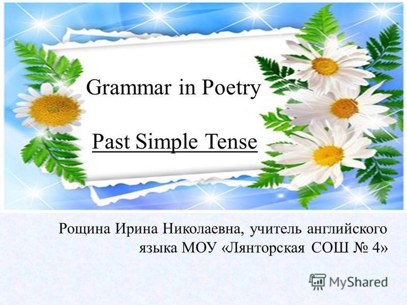 Grammar in Poetry Past Simple Tense Рощина Ирина Николаевна, учитель английского языка МОУ «Лянторская СОШ 4»