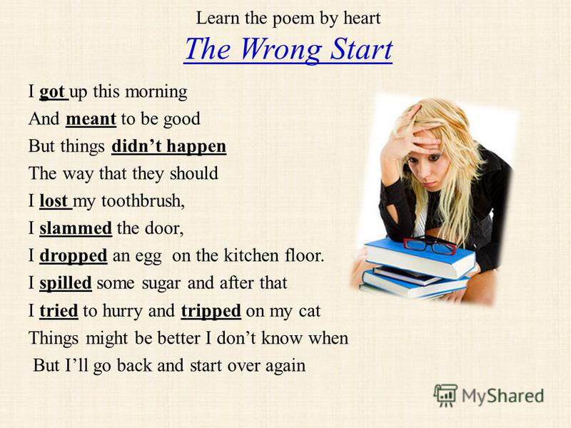Learn the poem by heart The Wrong Start I got up this morning And meant to be good But things didnt happen The way that they should I lost my toothbrush, I slammed the door, I dropped an egg on the kitchen floor. I spilled some sugar and after that I