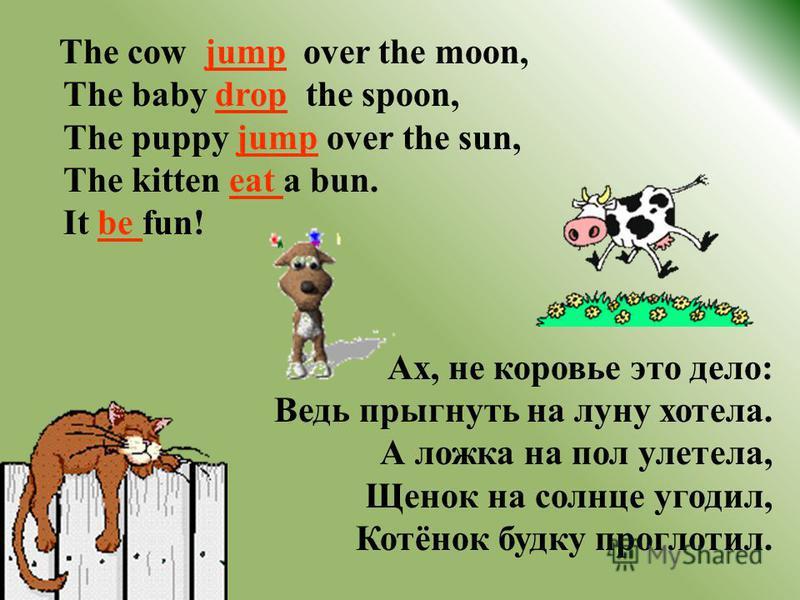 The cow jump over the moon, The baby drop the spoon, The puppy jump over the sun, The kitten eat a bun. It be fun! Ах, не коровье это дело: Ведь прыгнуть на луну хотела. А ложка на пол улетела, Щенок на солнце угодил, Котёнок будку проглотил.