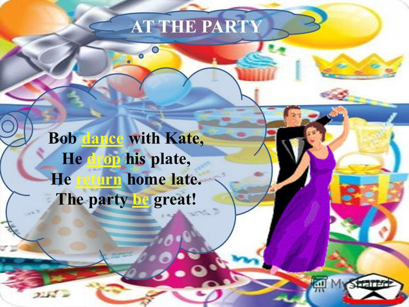 AT THE PARTY Bob dance with Kate, He drop his plate, He return home late. The party be great!