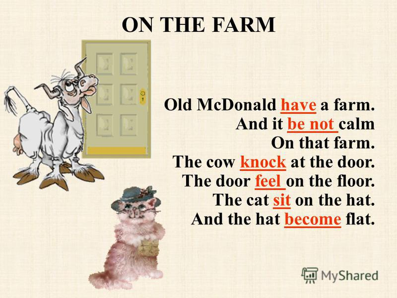 ON THE FARM Old McDonald have a farm. And it be not calm On that farm. The cow knock at the door. The door feel on the floor. The cat sit on the hat. And the hat become flat.