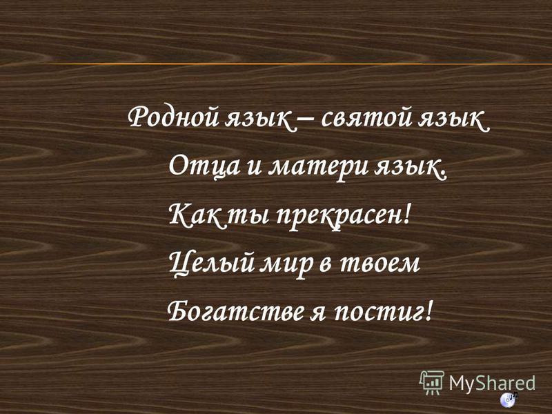 Родной язык – святой язык Отца и матери язык. Как ты прекрасен! Целый мир в твоем Богатстве я постиг!