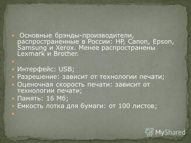 Основные брэнды-производители, распространенные в России: HP, Canon, Epson, Samsung и Xerox. Менее распространены Lexmark и Brother. Интерфейс: USB; Разрешение: зависит от технологии печати; Оценочная скорость печати: зависит от технологии печати; Па