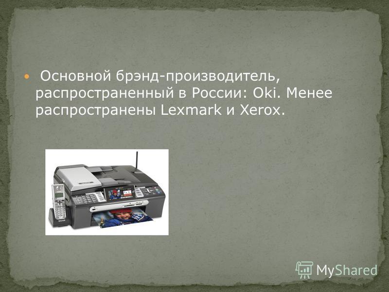 Основной брэнд-производитель, распространенный в России: Oki. Менее распространены Lexmark и Xerox.