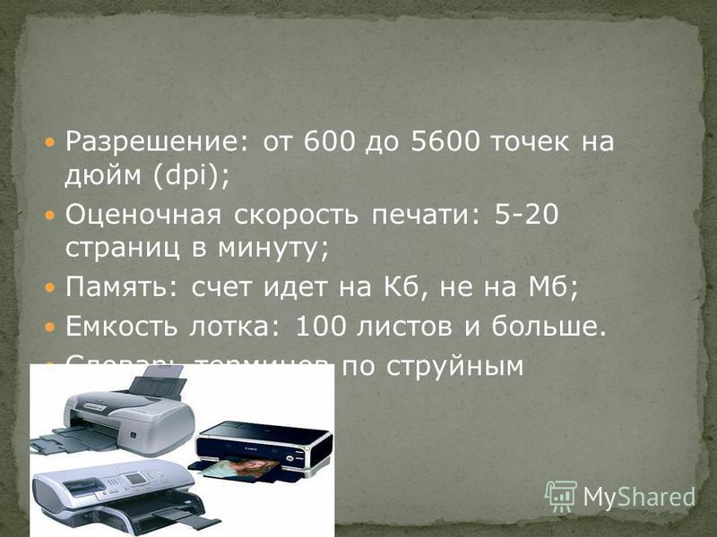 Разрешение: от 600 до 5600 точек на дюйм (dpi); Оценочная скорость печати: 5-20 страниц в минуту; Память: счет идет на Кб, не на Мб; Емкость лотка: 100 листов и больше. Словарь терминов по струйным принтерам