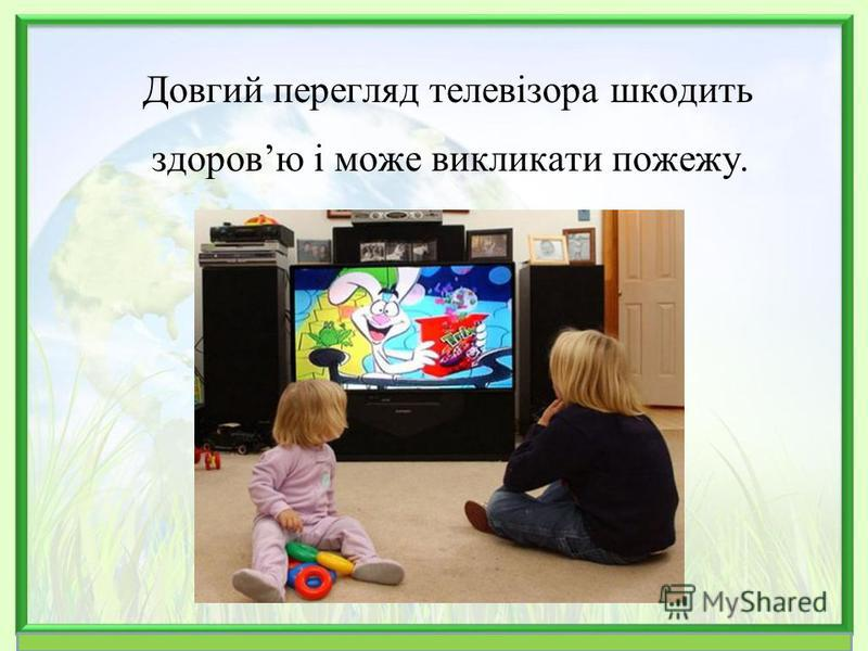 Довгий перегляд телевізора шкодить здоровю і може викликати пожежу.