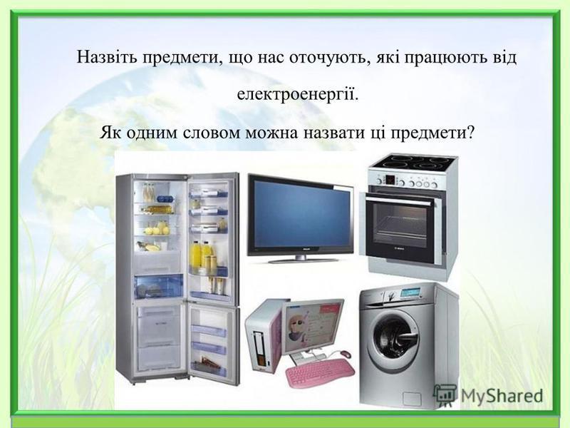 Назвіть предмети, що нас оточують, які працюють від електроенергії. Як одним словом можна назвати ці предмети?