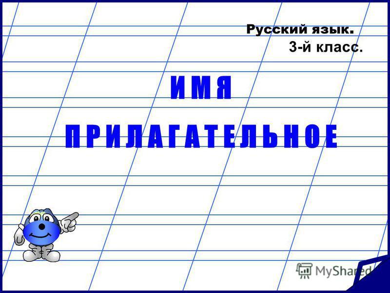 Русский язык. 3-й класс. И М Я П Р И Л А Г А Т Е Л Ь Н О Е