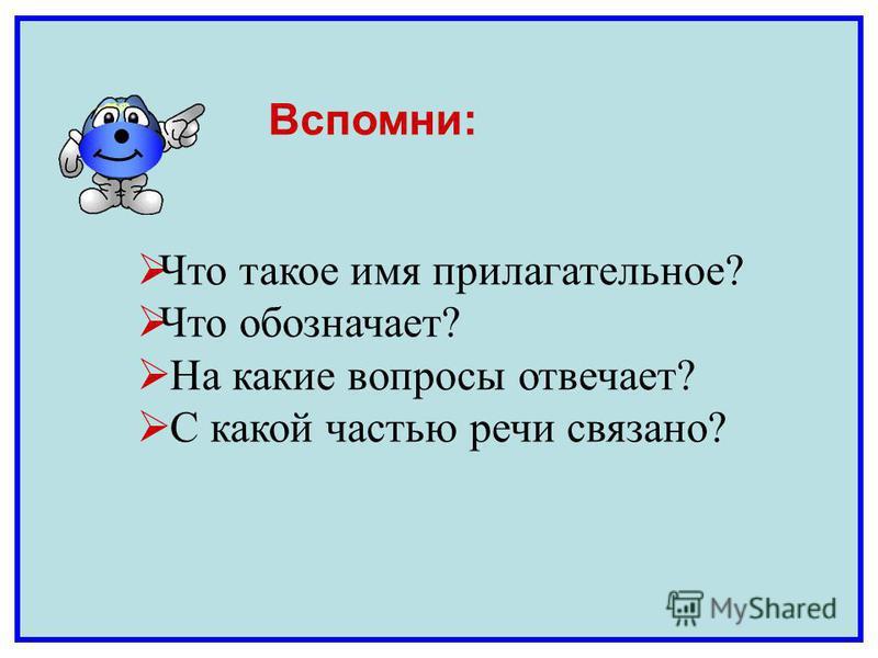 Что такое имя прилагательное? Что обозначает? На какие вопросы отвечает? С какой частью речи связано? Вспомни: