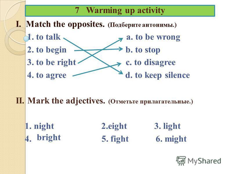 7 Warming up activity I. Match the opposites. (Подберите антонимы.) 1. to talk a. to be wrong 2. to begin b. to stop 3. to be right c. to disagree 4. to agree d. to keep silence II. Mark the adjectives. (Отметьте прилагательные.) 1. night 2.eight 3.