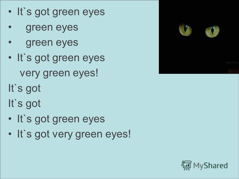 It`s got green eyes green eyes It`s got green eyes very green eyes! It`s got It`s got green eyes It`s got very green eyes!