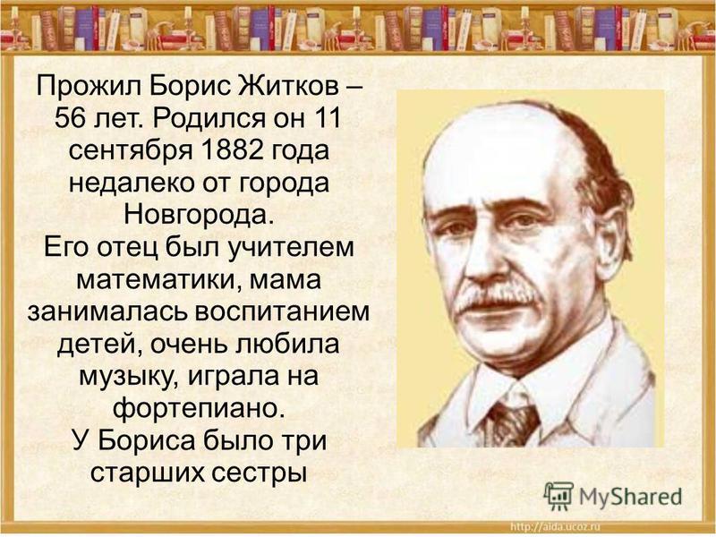 Прожил Борис Житков – 56 лет. Родился он 11 сентября 1882 года недалеко от города Новгорода. Его отец был учителем математики, мама занималась воспитанием детей, очень любила музыку, играла на фортепиано. У Бориса было три старших сестры