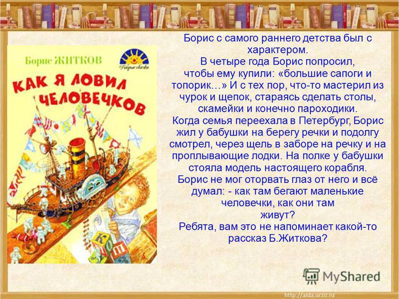Борис с самого раннего детства был с характером. В четыре года Борис попросил, чтобы ему купили: «большие сапоги и топорик…» И с тех пор, что-то мастерил из чурок и щепок, стараясь сделать столы, скамейки и конечно пароходики. Когда семья переехала в