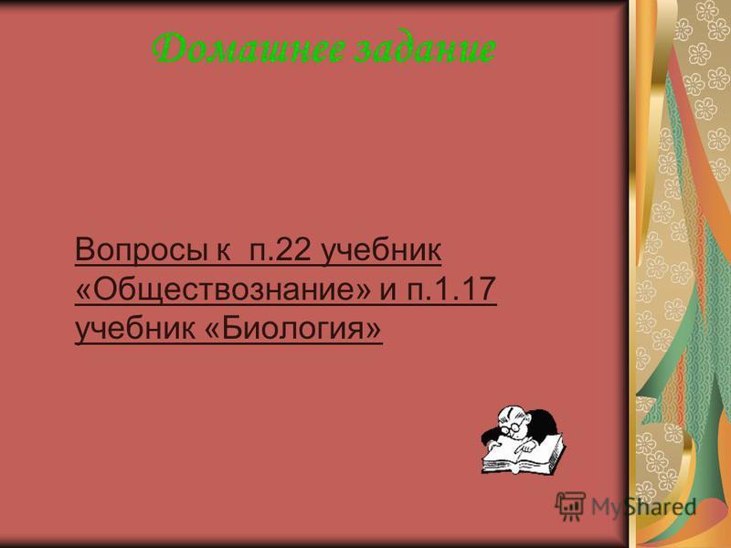 Домашнее задание Вопросы к п.22 учебник «Обществознание» и п.1.17 учебник «Биология»