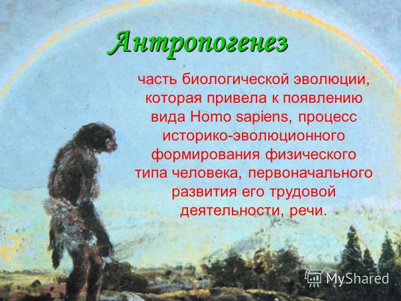 Антропогенез Антропогенез часть биологической эволюции, которая привела к появлению вида Homo sapiens, процесс историко-эволюционного формирования физического типа человека, первоначального развития его трудовой деятельности, речи.