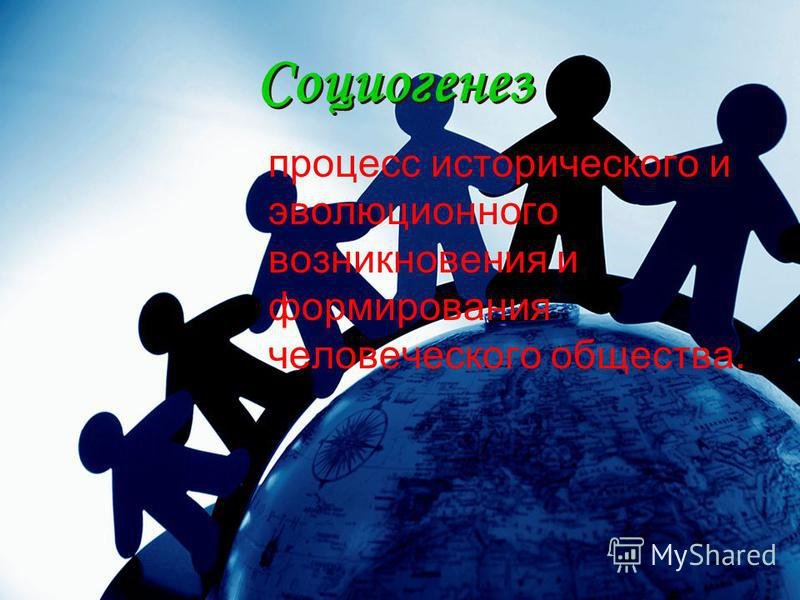 Социогенез Социогенез процесс исторического и эволюционного возникновения и формирования человеческого общества.