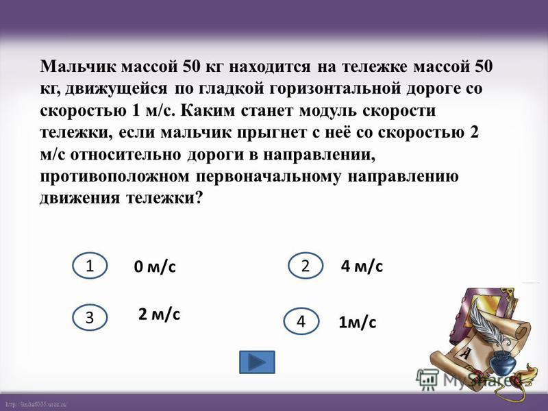 http://linda6035.ucoz.ru/ Мальчик массой 50 кг находится на тележке массой 50 кг, движущейся по гладкой горизонтальной дороге со скоростью 1 м/с. Каким станет модуль скорости тележки, если мальчик прыгнет с неё со скоростью 2 м/с относительно дороги