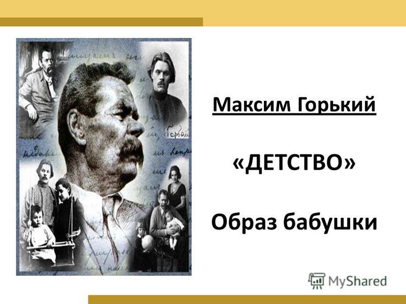 Максим Горький «ДЕТСТВО» Образ бабушки