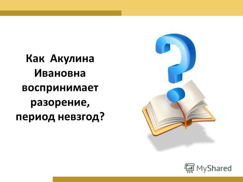 Как Акулина Ивановна воспринимает разорение, период невзгод?