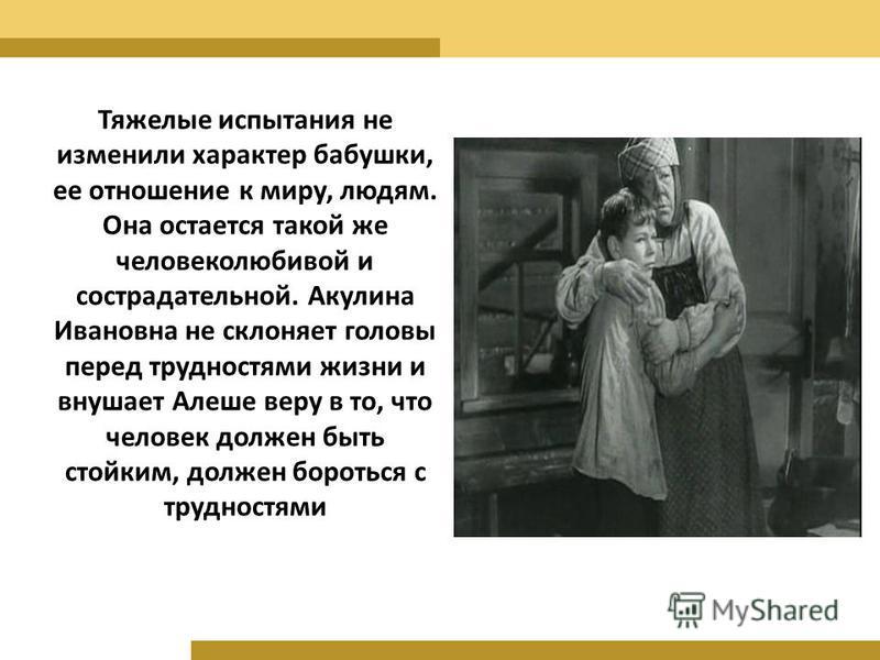 Тяжелые испытания не изменили характер бабушки, ее отношение к миру, людям. Она остается такой же человеколюбивой и сострадательной. Акулина Ивановна не склоняет головы перед трудностями жизни и внушает Алеше веру в то, что человек должен быть стойки