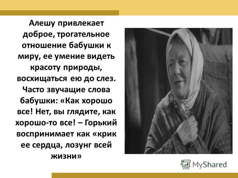 Алешу привлекает доброе, трогательное отношение бабушки к миру, ее умение видеть красоту природы, восхищаться ею до слез. Часто звучащие слова бабушки: «Как хорошо все! Нет, вы глядите, как хорошо-то все! – Горький воспринимает как «крик ее сердца, л