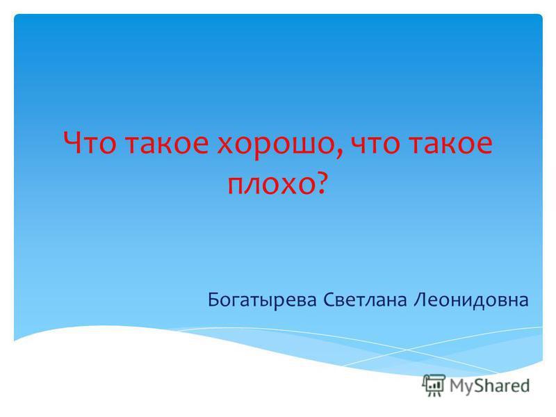 Что такое хорошо, что такое плохо? Богатырева Светлана Леонидовна