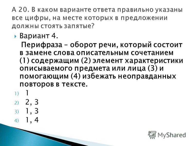 Вариант 4. Перифраза – оборот речи, который состоит в замене слова описательным сочетанием (1) содержащим (2) элемент характеристики описываемого предмета или лица (3) и помогающим (4) избежать неоправданных повторов в тексте. 1) 1 2) 2, 3 3) 1, 3 4)