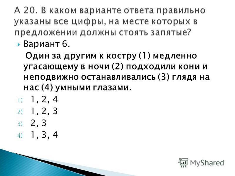 Вариант 6. Один за другим к костру (1) медленно угасающему в ночи (2) подходили кони и неподвижно останавливались (3) глядя на нас (4) умными глазами. 1) 1, 2, 4 2) 1, 2, 3 3) 2, 3 4) 1, 3, 4